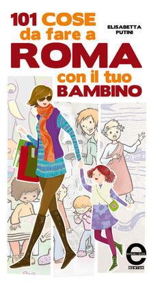 101 cose da fare a Roma con il tuo bambino - Elisabetta Putini,Adriana Farina - ebook