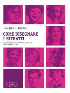 Libro Come disegnare i ritratti. I segreti della tecnica ritrattistica a carboncino, matita, gessetto e Conté Douglas R. Graves
