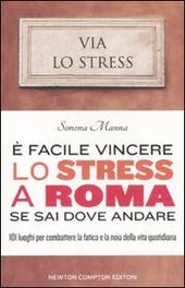 e facile vincere lo stress a Roma se sai dove andare. 101 luoghi per combattere la fatica e la noia della vita quotidiana
