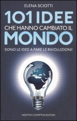 101 idee che hanno cambiato il mondo. Sono le idee a fare le rivoluzioni!