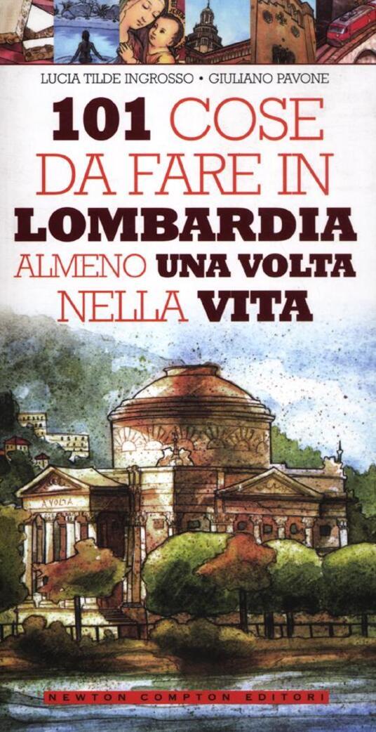 101 cose da fare in Lombardia almeno una volta nella vita - Lucia Tilde Ingrosso,Giuliano Pavone - copertina