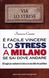 e facile vincere lo stress a Milano se sai dove andare. 101 luoghi per combattere la fatica e la noia della vita quotidiana