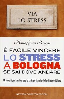 È facile vincere lo stress a Bologna se sai dove andare. 101 luoghi per combattere la fatica e la noia della vita quotidiana - M. Grazia Perugini - copertina
