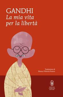 La mia vita per la libertà. L'autobiografia del profeta della non-violenza - Mohandas Karamchand Gandhi,Bianca Vittoria Franco - ebook
