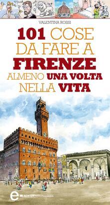 101 cose da fare a Firenze almeno una volta nella vita - Valentina Rossi,Thomas Bires - ebook
