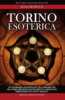 Torino esoterica. Un itinerario affascinante tra i misteri che nel corso dei secoli hanno reso il capoluogo piemontese una città «magica» - Renzo Rossotti - copertina