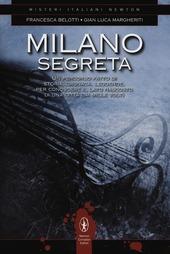 Milano segreta. Un percorso fatto di storia, cronaca, leggende, per conoscere il lato nascosto di una città dai mille volti