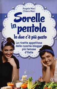Sorelle in pentola. In due c'è più gusto. Le ricette appetitose delle cuoche-blogger più famose d'Italia - Maci Angela Maci Chiara - wuz.it