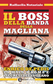 Il boss della banda della Magliana. Enrico De Pedis, la mala a Roma e i segreti del Vaticano - Raffaella Notariale - ebook