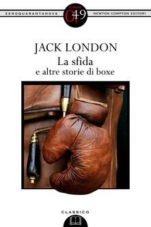 La sfida e altre storie di boxe. Ediz. integrale - Jack London,W. Mauro,P. Cabibbo,F. Di Biagi - ebook