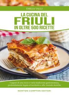 La cucina del Friuli in oltre 500 ricette - Emilia Valli - ebook