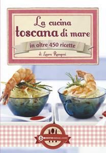 La cucina toscana di mare in oltre 450 ricette - Laura Rangoni - ebook