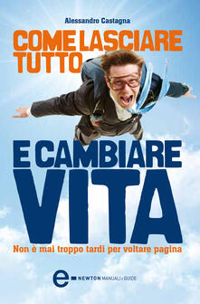 Come lasciare tutto e cambiare vita. Non è mai troppo tardi per voltare pagina - Alessandro Castagna - ebook