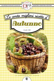 Le cento migliori ricette d'autunno - Emilia Valli - ebook