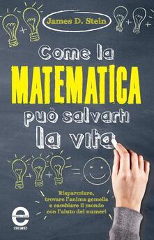 Come la matematica può salvarti la vita - James D. Stein,A. Spirito - ebook