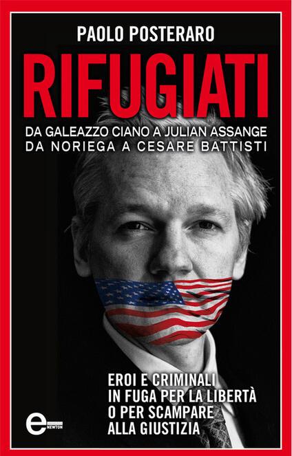 Rifugiati. Da Galeazzo Ciano a Julian Assange, Da Noriega a Cesare Battisti - Paolo Posteraro - ebook
