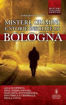 Misteri, crimini e storie insolite di Bologna - Barbara Baraldi - copertina