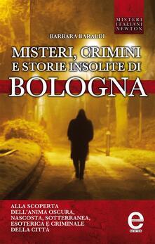 Misteri, crimini e storie insolite di Bologna - Barbara Baraldi - ebook