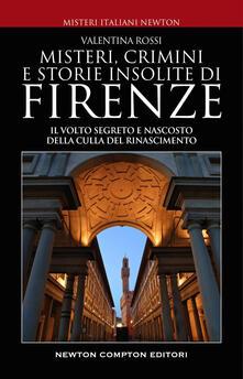 Misteri, crimini e storie insolite di Firenze. Il volto segreto della culla del Rinascimento - Valentina Rossi - ebook