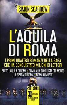 L' aquila di Roma: Sotto l'aquila di Roma-Roma alla conquista del mondo-La spada di Roma-Roma o morte - Simon Scarrow - copertina