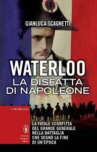 Libro Waterloo. La disfatta di Napoleone Gianluca Scagnetti