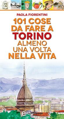 101 cose da fare a Torino almeno una volta nella vita - Paola Fiorentini,Thomas Bires - ebook