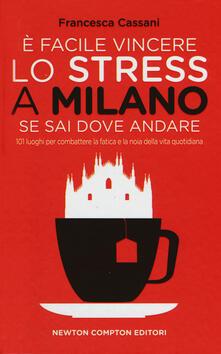 È facile vincere lo stress a Milano se sai dove andare. 101 luoghi per combattere la fatica e la noia della vita quotidiana - Francesca Cassani - copertina
