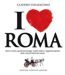 I love Roma. Storie insolite, grandi personaggi, luoghi magici e leggende popolari della città più bella del mondo - Claudio Colaiacomo - copertina