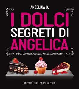 Libro I dolci segreti di Angelica. Più di 200 ricette golose, seducenti, irresistibili Angelica B.