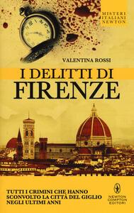 I delitti di Firenze. Tutti i crimini che hanno sconvolto la Città del Giglio negli ultimi anni