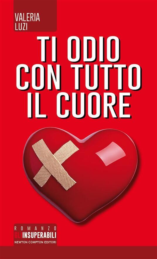 Ti odio con tutto il cuore - Valeria Luzi - ebook