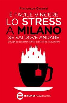 È facile vincere lo stress a Milano se sai dove andare. 101 luoghi per combattere la fatica e la noia della vita quotidiana - Francesca Cassani,A. Farina - ebook