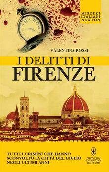 I delitti di Firenze. Tutti i crimini che hanno sconvolto la Città del Giglio negli ultimi anni - Valentina Rossi - ebook