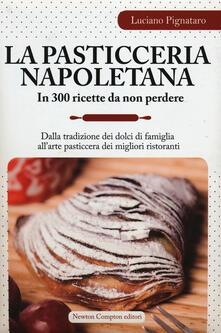 La pasticceria napoletana in 300 ricette da non perdere. Dalla tradizione dei dolci di famiglia all'arte pasticcera dei migliori ristoranti - Luciano Pignataro - copertina
