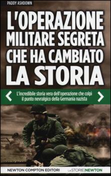 L' operazione militare segreta che ha cambiato la storia. L'incredibile storia vera dell'operazione che colpì il punto nevralgico della Germania nazista - Paddy Ashdown - copertina