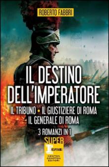 Il destino dell'imperatore. Il tribuno-Il giustiziere di Roma-Il generale di Roma - Roberto Fabbri - copertina