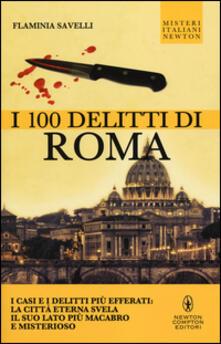 I 100 delitti di Roma. I casi e i delitti più efferati: la città eterna svela il suo lato più macabro e misterioso - Flaminia Savelli - copertina