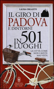 Il giro di Padova in 501 luoghi. La città come non l'avete mai vista