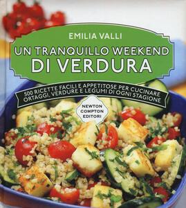 Un tranquillo weekend di verdura. 500 ricette facili e appetitose per cucinare ortaggi, verdure e legumi di ogni stagione