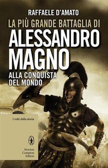 La più grande battaglia di Alessandro Magno. Alla conquista del mondo - Raffaele D'Amato - ebook