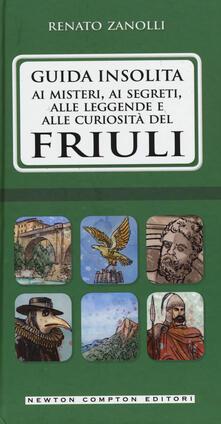 Guida insolita ai misteri, ai segreti, alle leggende e alle curiosità del Friuli - Renato Zanolli - copertina