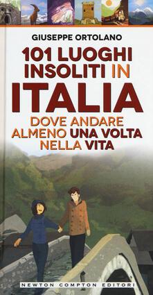 101 luoghi insoliti in Italia dove andare almeno una volta nella vita - Giuseppe Ortolano - copertina