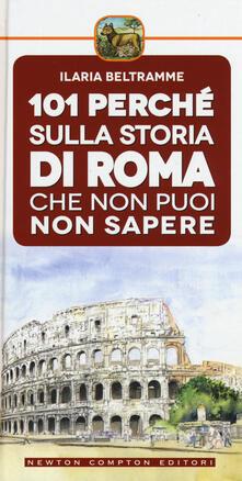 101 perché sulla storia di Roma che non puoi non sapere - Ilaria Beltramme - copertina