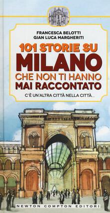 101 storie su Milano che non ti hanno mai raccontato - Francesca Belotti,Gian Luca Margheriti - copertina
