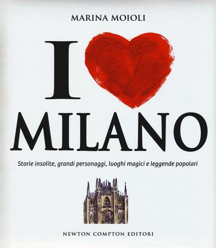 I love Milano. Storie insolite, grandi personaggi, luoghi magici e leggende popolari - Marina Moioli - copertina
