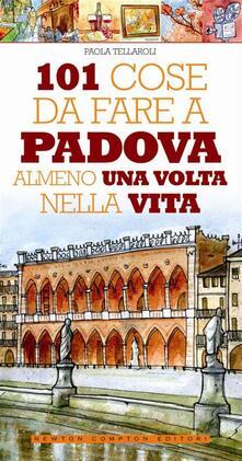 101 cose da fare a Padova almeno una volta nella vita - Paola Tellaroli,Andrea Parisi - ebook