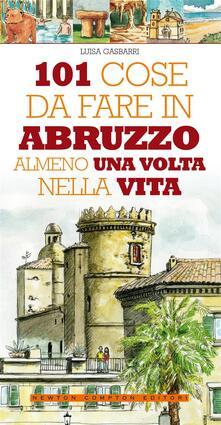 101 cose da fare in Abruzzo almeno una volta nella vita - Luisa Gasbarri,M. Lovisatti - ebook