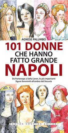 101 donne che hanno fatto grande Napoli - Agnese Palumbo - ebook