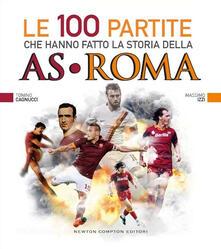 Le 100 partite che hanno fatto la storia della AS Roma - Massimo Izzi,Tonino Cagnucci - copertina