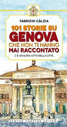 101 storie su Genova che non ti hanno mai raccontato - Fabrizio Càlzia,A. Bruno - ebook